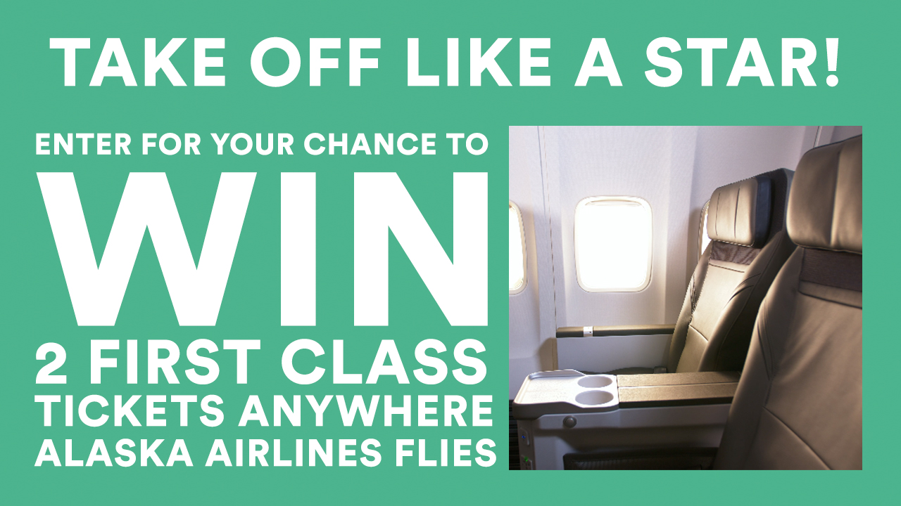Enter for your chance to win two first class, round-trip tickets anywhere Alaska Airlines flies