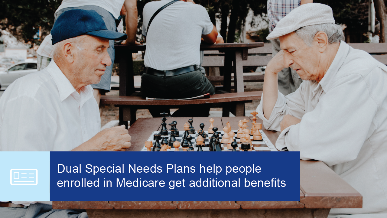 Dual Special Needs Plans help people enrolled in Medicare get additional benefits